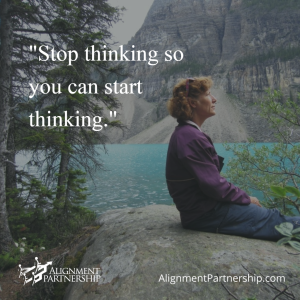 """Stop thinking so you can start thinking."""